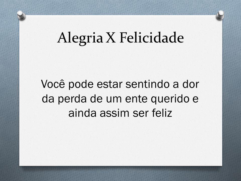Alegria X Felicidade Você pode estar sentindo a dor da perda de um ente querido e ainda assim ser feliz