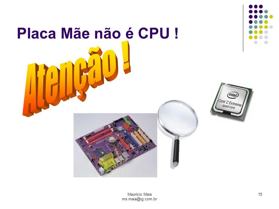 Maurício Maia ms.maia@ig.com.br 15 Placa Mãe não é CPU !