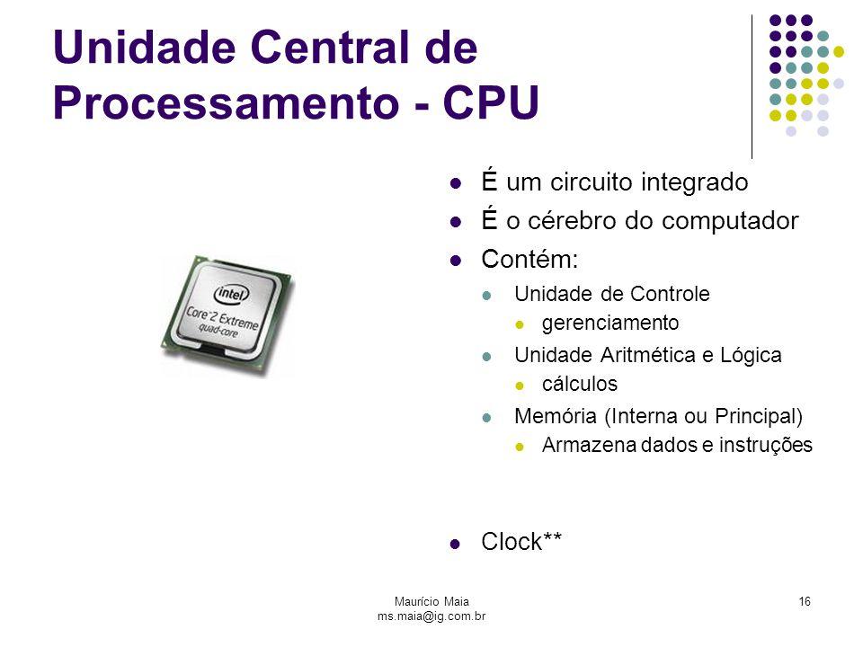 Maurício Maia ms.maia@ig.com.br 16 Unidade Central de Processamento - CPU É um circuito integrado É o cérebro do computador Contém: Unidade de Controle gerenciamento Unidade Aritmética e Lógica cálculos Memória (Interna ou Principal) Armazena dados e instruções Clock**
