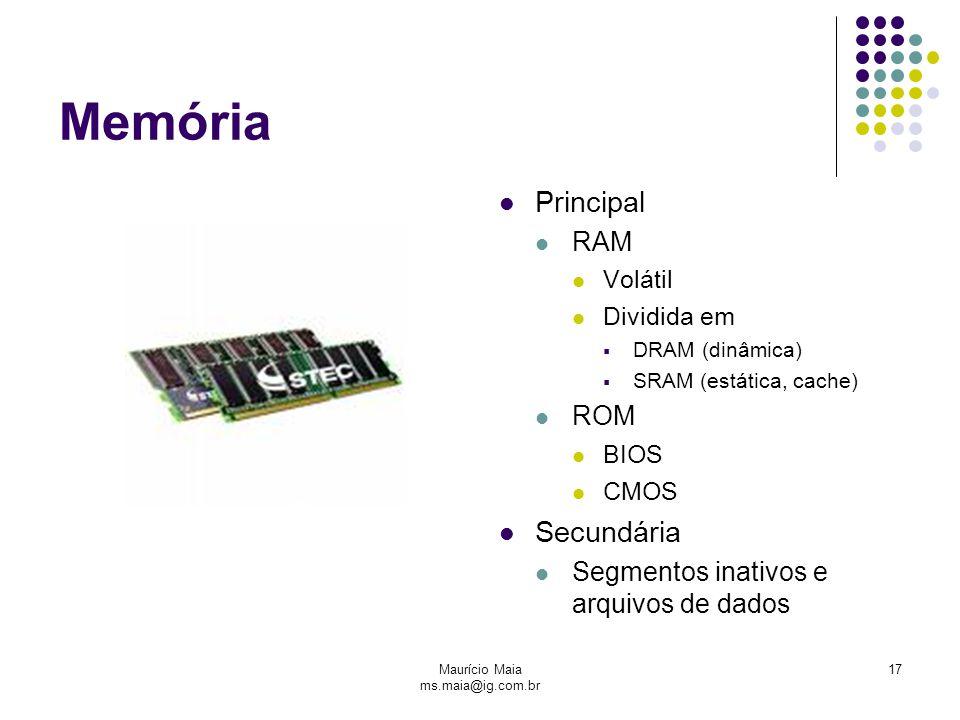 Maurício Maia ms.maia@ig.com.br 17 Memória Principal RAM Volátil Dividida em  DRAM (dinâmica)  SRAM (estática, cache) ROM BIOS CMOS Secundária Segmentos inativos e arquivos de dados