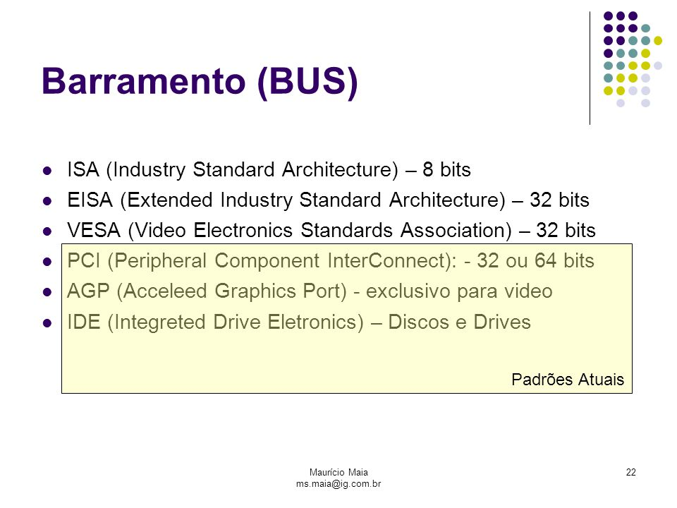 Maurício Maia ms.maia@ig.com.br 22 Barramento (BUS)‏ ISA (Industry Standard Architecture) – 8 bits EISA (Extended Industry Standard Architecture) – 32 bits VESA (Video Electronics Standards Association) – 32 bits PCI (Peripheral Component InterConnect): - 32 ou 64 bits AGP (Acceleed Graphics Port) - exclusivo para video IDE (Integreted Drive Eletronics) – Discos e Drives Padrões Atuais