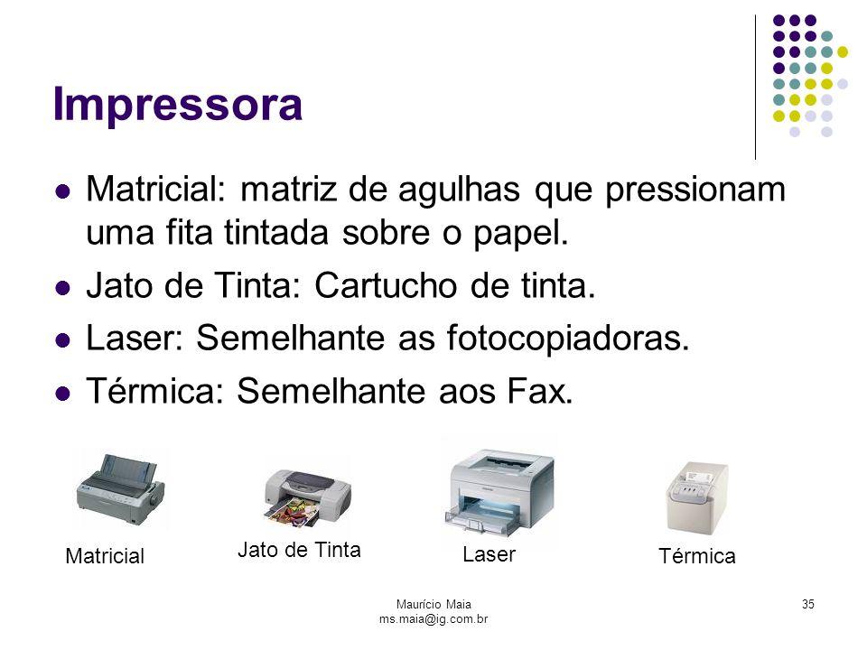 Maurício Maia ms.maia@ig.com.br 35 Impressora Matricial: matriz de agulhas que pressionam uma fita tintada sobre o papel. Jato de Tinta: Cartucho de t