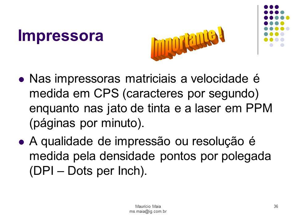Maurício Maia ms.maia@ig.com.br 36 Impressora Nas impressoras matriciais a velocidade é medida em CPS (caracteres por segundo) enquanto nas jato de tinta e a laser em PPM (páginas por minuto).