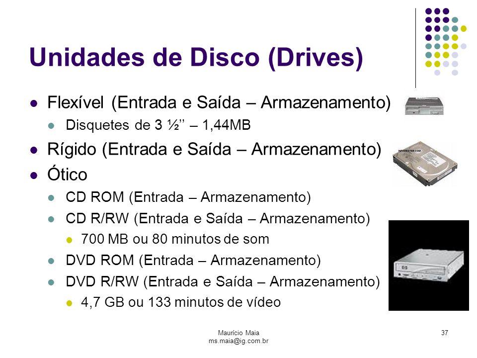 Maurício Maia ms.maia@ig.com.br 37 Unidades de Disco (Drives) Flexível (Entrada e Saída – Armazenamento) Disquetes de 3 ½'' – 1,44MB Rígido (Entrada e Saída – Armazenamento) Ótico CD ROM (Entrada – Armazenamento) CD R/RW (Entrada e Saída – Armazenamento) 700 MB ou 80 minutos de som DVD ROM (Entrada – Armazenamento) DVD R/RW (Entrada e Saída – Armazenamento) 4,7 GB ou 133 minutos de vídeo