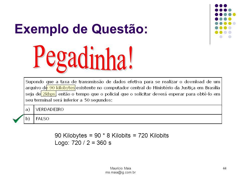 Maurício Maia ms.maia@ig.com.br 44 Exemplo de Questão: 90 Kilobytes = 90 * 8 Kilobits = 720 Kilobits Logo: 720 / 2 = 360 s