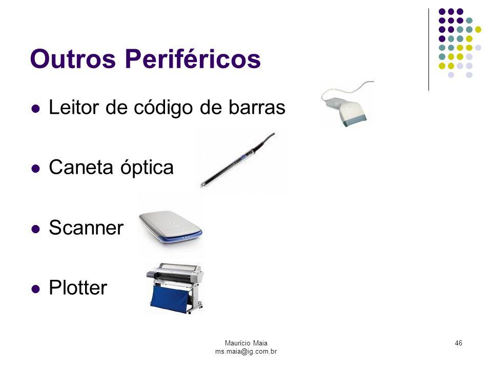 Maurício Maia ms.maia@ig.com.br 46 Outros Periféricos Leitor de código de barras Caneta óptica Scanner Plotter