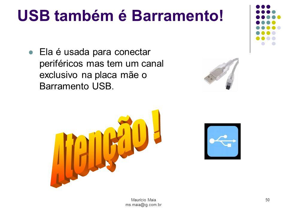 Maurício Maia ms.maia@ig.com.br 50 USB também é Barramento! Ela é usada para conectar periféricos mas tem um canal exclusivo na placa mãe o Barramento