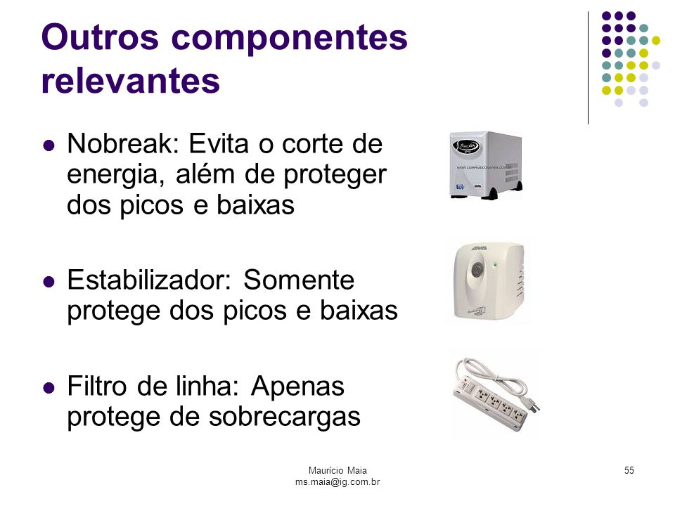 Maurício Maia ms.maia@ig.com.br 55 Outros componentes relevantes Nobreak: Evita o corte de energia, além de proteger dos picos e baixas Estabilizador: Somente protege dos picos e baixas Filtro de linha: Apenas protege de sobrecargas