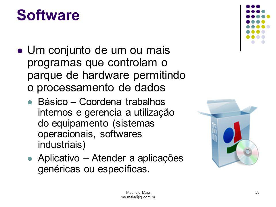 Maurício Maia ms.maia@ig.com.br 58 Software Um conjunto de um ou mais programas que controlam o parque de hardware permitindo o processamento de dados
