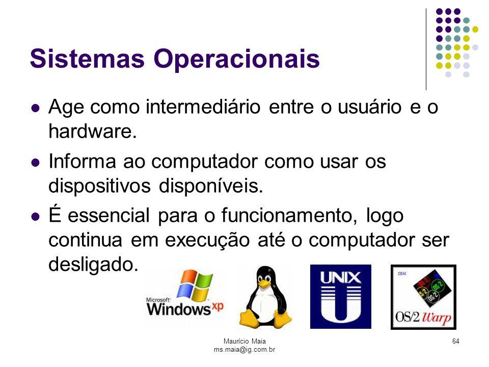 Maurício Maia ms.maia@ig.com.br 64 Sistemas Operacionais Age como intermediário entre o usuário e o hardware. Informa ao computador como usar os dispo