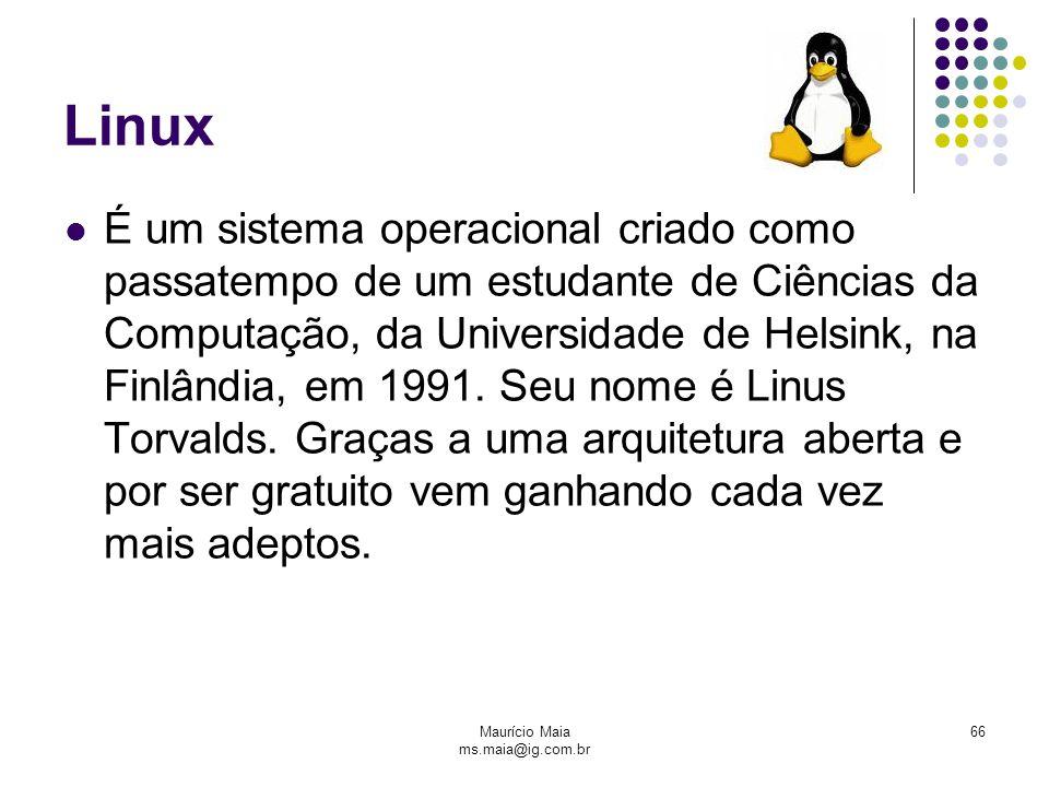 Maurício Maia ms.maia@ig.com.br 66 Linux É um sistema operacional criado como passatempo de um estudante de Ciências da Computação, da Universidade de Helsink, na Finlândia, em 1991.