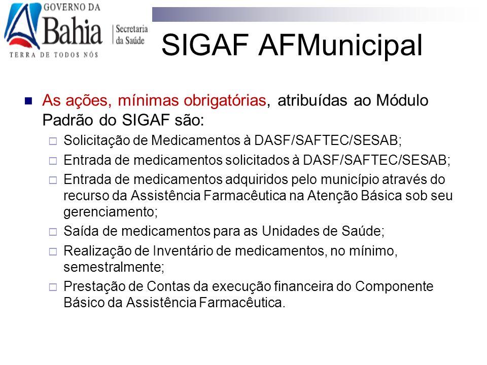 SIGAF AFMunicipal As ações, mínimas obrigatórias, atribuídas ao Módulo Padrão do SIGAF são:  Solicitação de Medicamentos à DASF/SAFTEC/SESAB;  Entra