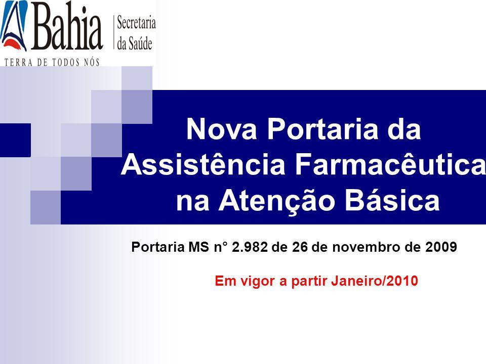 Nova Portaria da Assistência Farmacêutica na Atenção Básica Portaria MS n° 2.982 de 26 de novembro de 2009 Em vigor a partir Janeiro/2010
