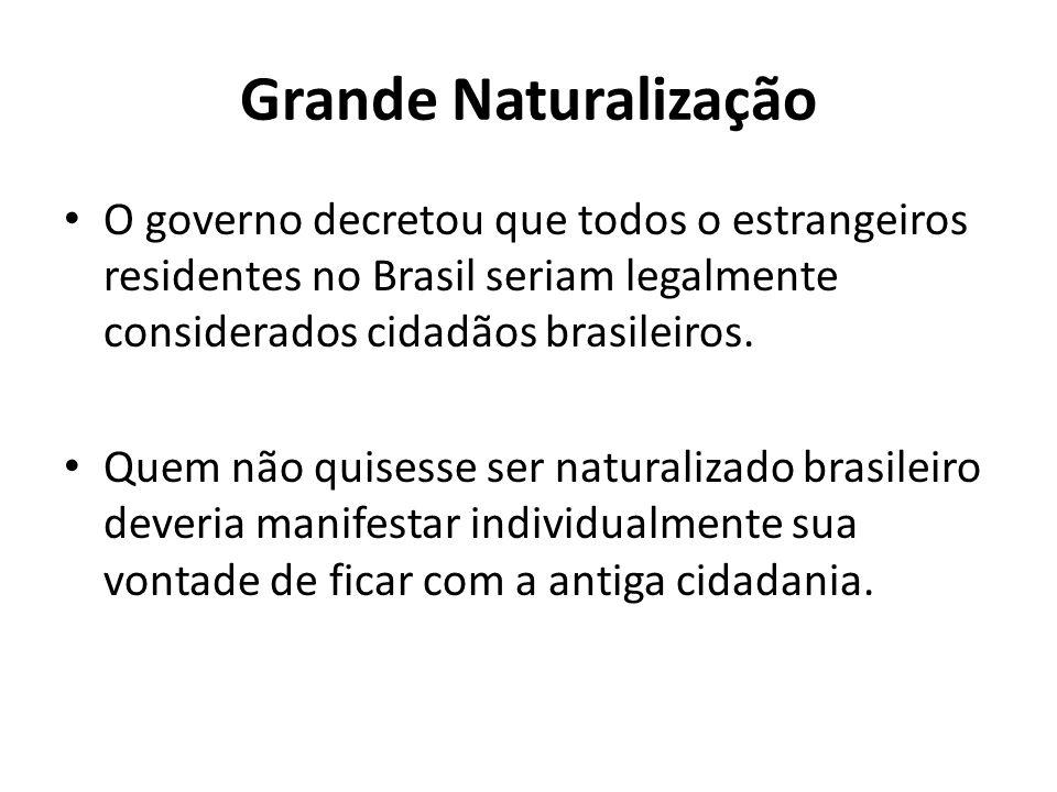 Grande Naturalização O governo decretou que todos o estrangeiros residentes no Brasil seriam legalmente considerados cidadãos brasileiros. Quem não qu