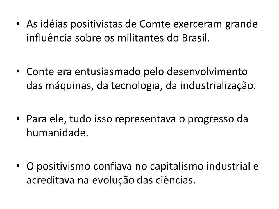 As idéias positivistas de Comte exerceram grande influência sobre os militantes do Brasil. Conte era entusiasmado pelo desenvolvimento das máquinas, d
