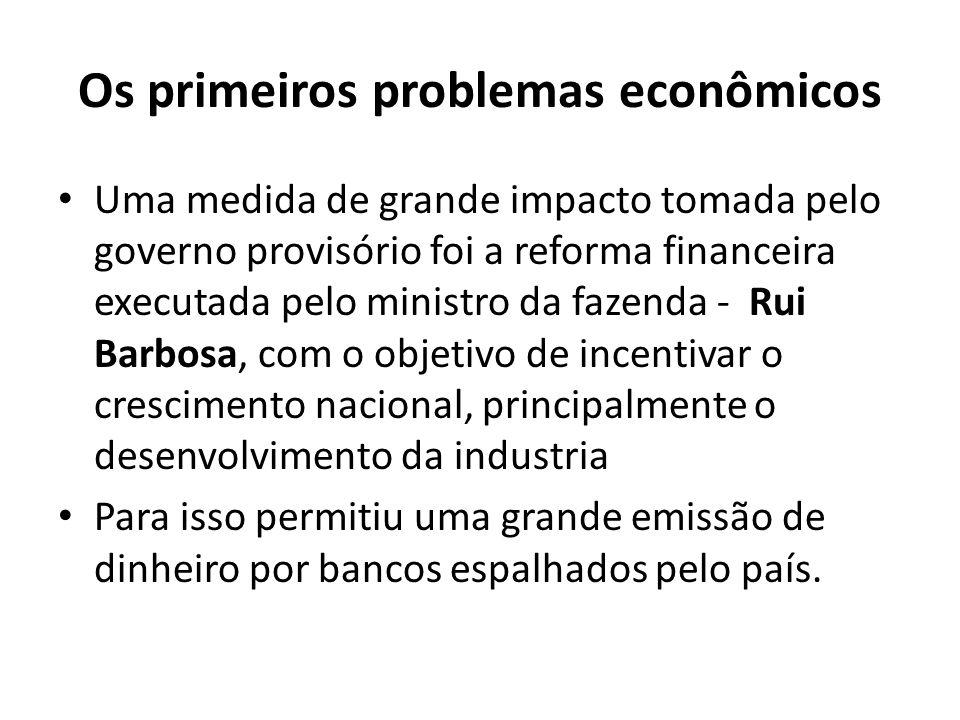 Os primeiros problemas econômicos Uma medida de grande impacto tomada pelo governo provisório foi a reforma financeira executada pelo ministro da faze