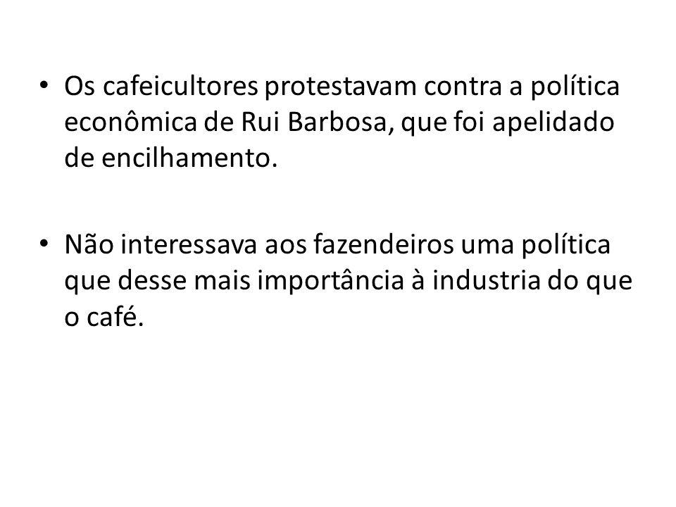 Os cafeicultores protestavam contra a política econômica de Rui Barbosa, que foi apelidado de encilhamento. Não interessava aos fazendeiros uma políti