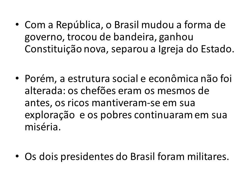 Com a República, o Brasil mudou a forma de governo, trocou de bandeira, ganhou Constituição nova, separou a Igreja do Estado. Porém, a estrutura socia