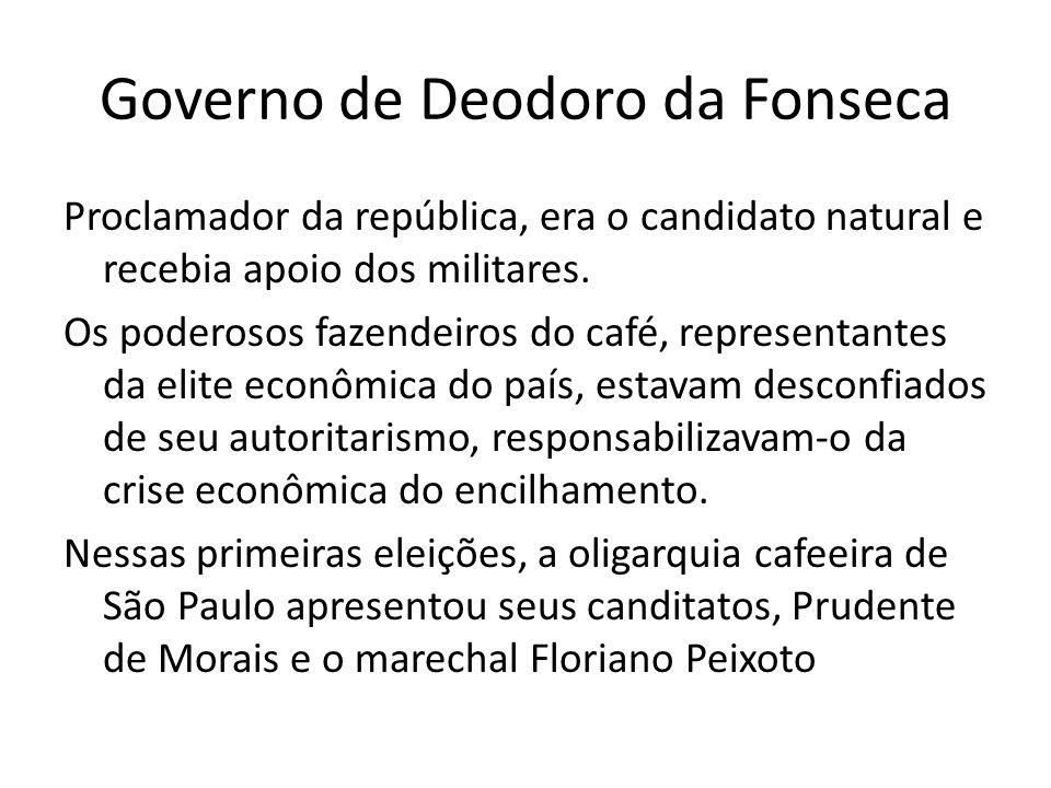 Governo de Deodoro da Fonseca Proclamador da república, era o candidato natural e recebia apoio dos militares. Os poderosos fazendeiros do café, repre