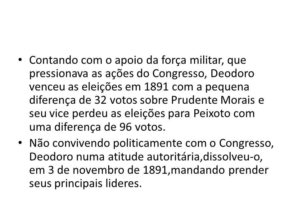 Contando com o apoio da força militar, que pressionava as ações do Congresso, Deodoro venceu as eleições em 1891 com a pequena diferença de 32 votos s