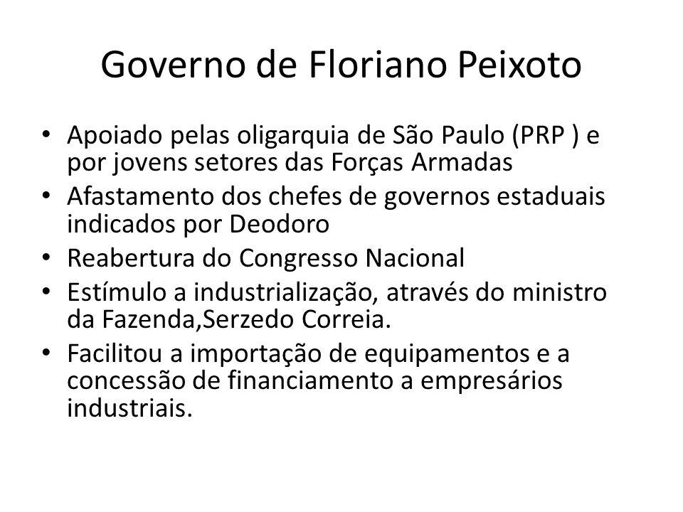 Governo de Floriano Peixoto Apoiado pelas oligarquia de São Paulo (PRP ) e por jovens setores das Forças Armadas Afastamento dos chefes de governos es