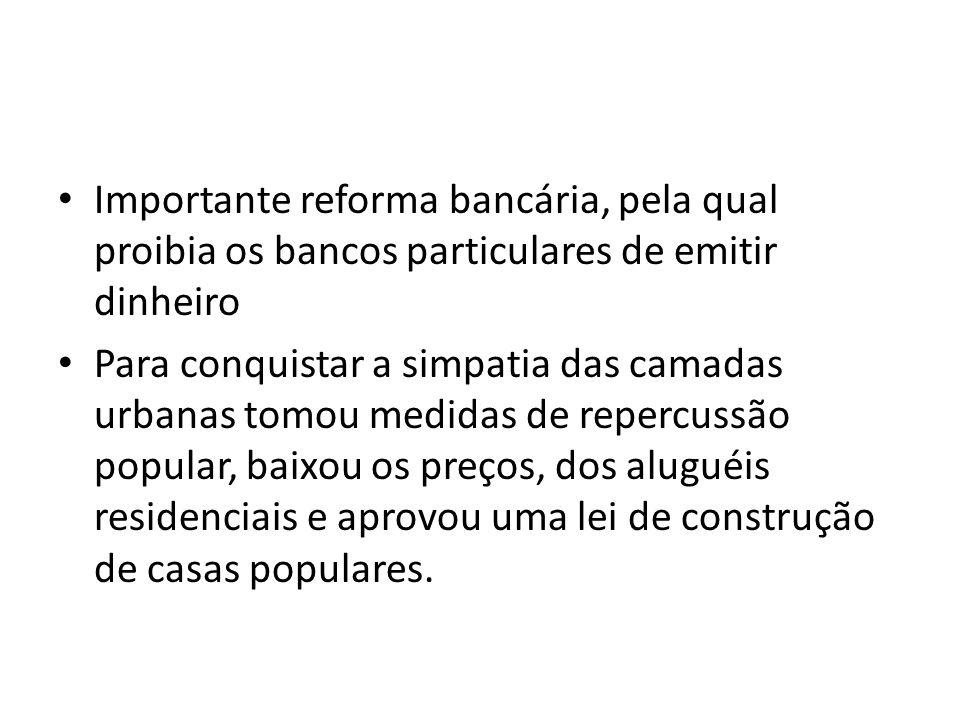 Importante reforma bancária, pela qual proibia os bancos particulares de emitir dinheiro Para conquistar a simpatia das camadas urbanas tomou medidas