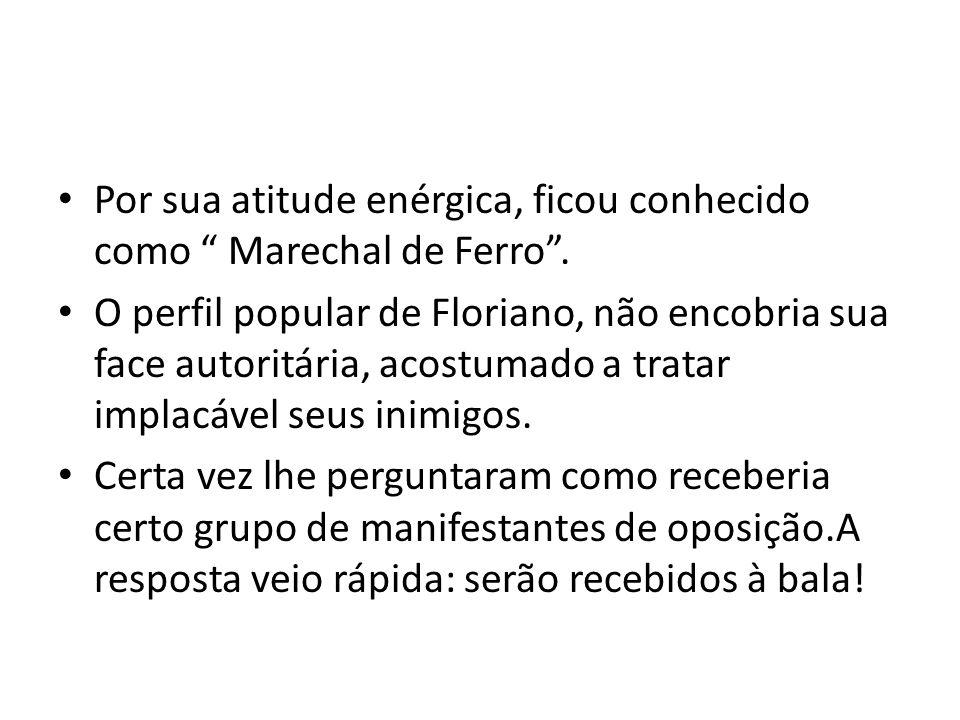 """Por sua atitude enérgica, ficou conhecido como """" Marechal de Ferro"""". O perfil popular de Floriano, não encobria sua face autoritária, acostumado a tra"""