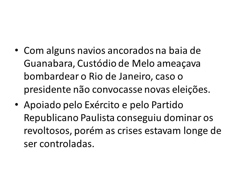Com alguns navios ancorados na baia de Guanabara, Custódio de Melo ameaçava bombardear o Rio de Janeiro, caso o presidente não convocasse novas eleiçõ