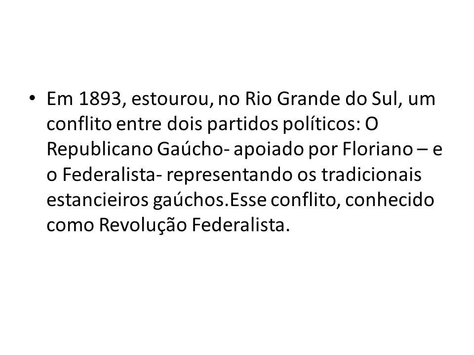Em 1893, estourou, no Rio Grande do Sul, um conflito entre dois partidos políticos: O Republicano Gaúcho- apoiado por Floriano – e o Federalista- repr