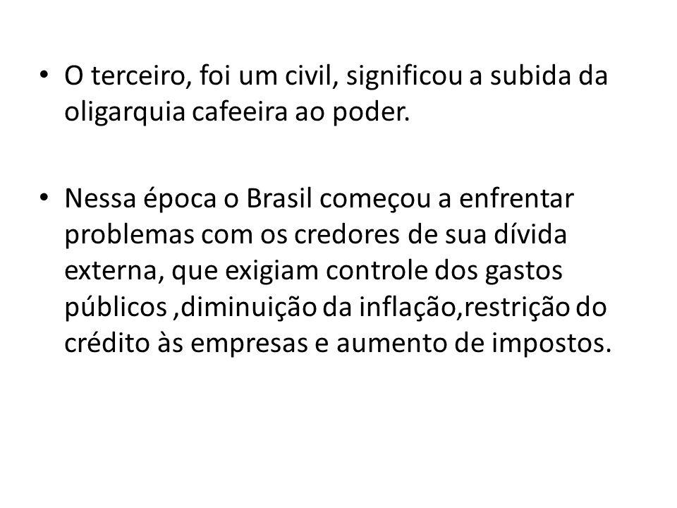 O terceiro, foi um civil, significou a subida da oligarquia cafeeira ao poder. Nessa época o Brasil começou a enfrentar problemas com os credores de s