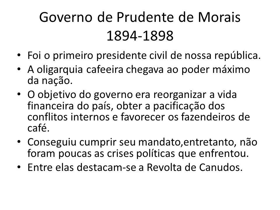 Governo de Prudente de Morais 1894-1898 Foi o primeiro presidente civil de nossa república. A oligarquia cafeeira chegava ao poder máximo da nação. O