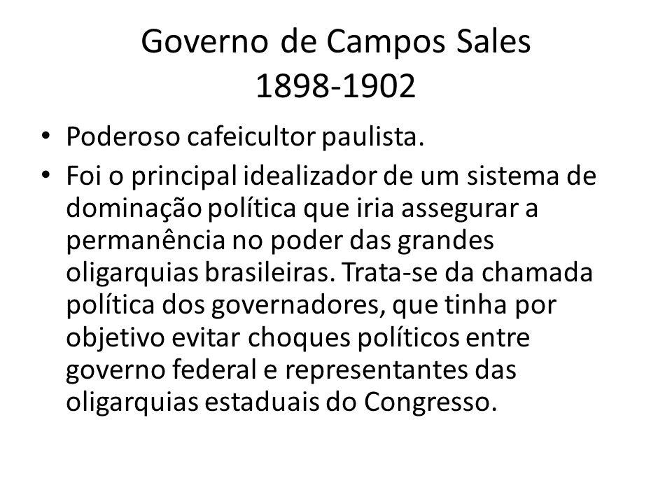 Governo de Campos Sales 1898-1902 Poderoso cafeicultor paulista. Foi o principal idealizador de um sistema de dominação política que iria assegurar a