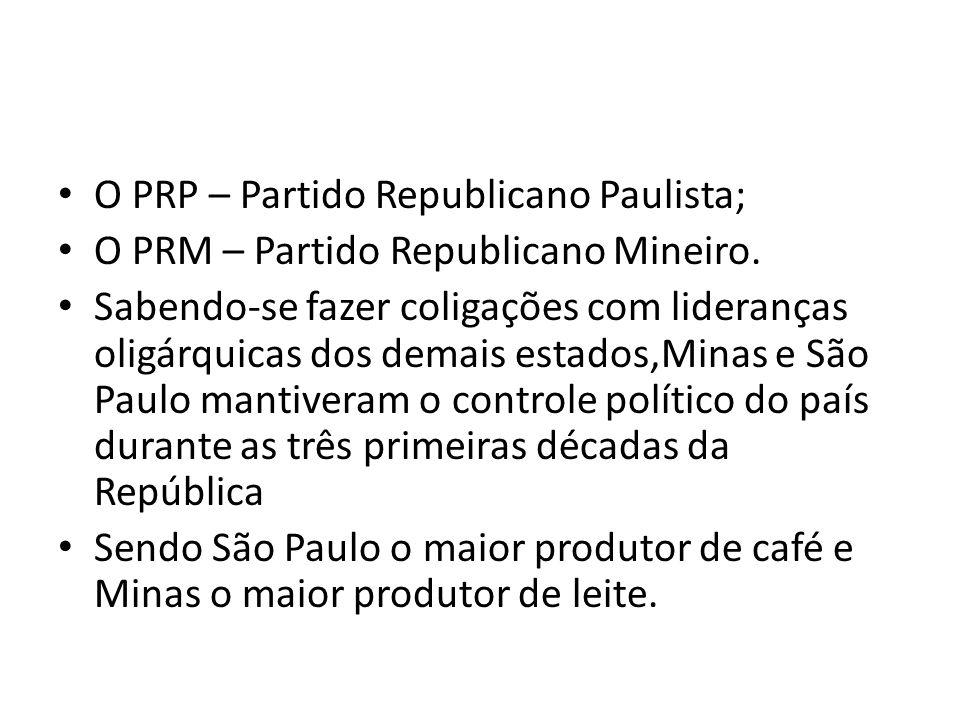 O PRP – Partido Republicano Paulista; O PRM – Partido Republicano Mineiro. Sabendo-se fazer coligações com lideranças oligárquicas dos demais estados,