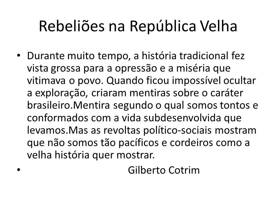 Rebeliões na República Velha Durante muito tempo, a história tradicional fez vista grossa para a opressão e a miséria que vitimava o povo. Quando fico