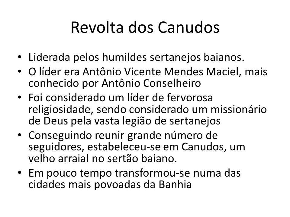 Revolta dos Canudos Liderada pelos humildes sertanejos baianos. O líder era Antônio Vicente Mendes Maciel, mais conhecido por Antônio Conselheiro Foi