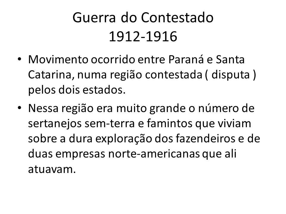 Guerra do Contestado 1912-1916 Movimento ocorrido entre Paraná e Santa Catarina, numa região contestada ( disputa ) pelos dois estados. Nessa região e