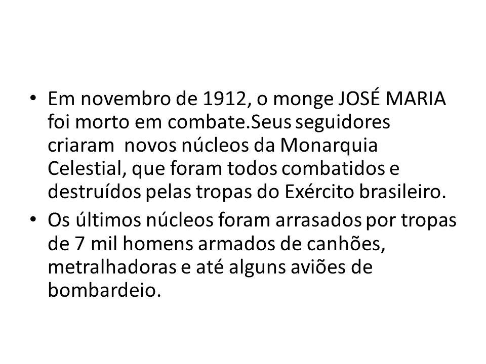 Em novembro de 1912, o monge JOSÉ MARIA foi morto em combate.Seus seguidores criaram novos núcleos da Monarquia Celestial, que foram todos combatidos