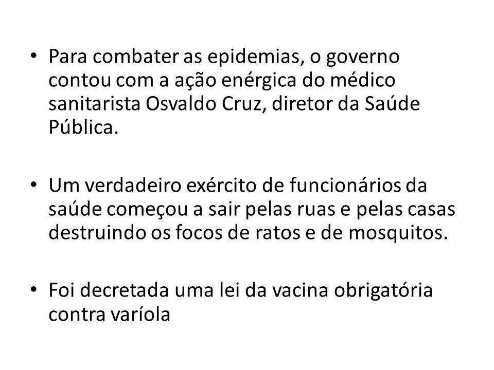 Para combater as epidemias, o governo contou com a ação enérgica do médico sanitarista Osvaldo Cruz, diretor da Saúde Pública. Um verdadeiro exército