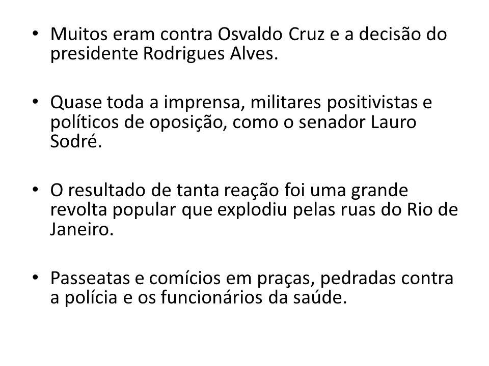 Muitos eram contra Osvaldo Cruz e a decisão do presidente Rodrigues Alves. Quase toda a imprensa, militares positivistas e políticos de oposição, como