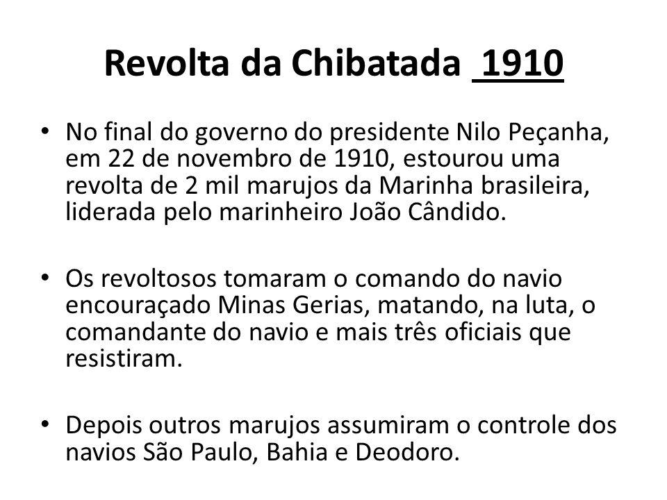 Revolta da Chibatada 1910 No final do governo do presidente Nilo Peçanha, em 22 de novembro de 1910, estourou uma revolta de 2 mil marujos da Marinha