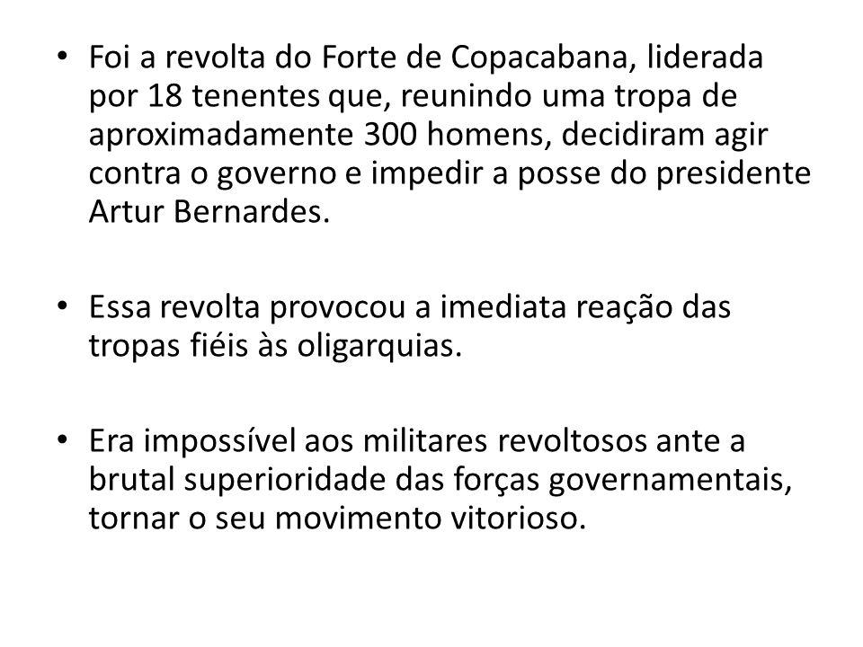 Foi a revolta do Forte de Copacabana, liderada por 18 tenentes que, reunindo uma tropa de aproximadamente 300 homens, decidiram agir contra o governo