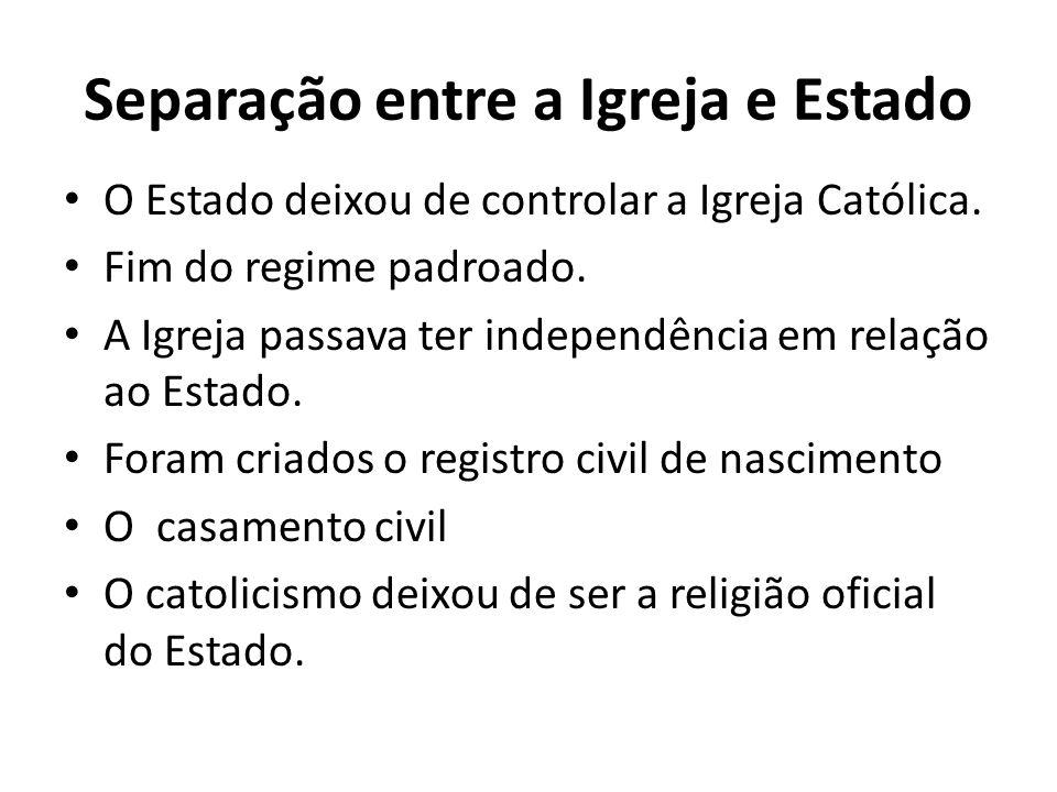 Separação entre a Igreja e Estado O Estado deixou de controlar a Igreja Católica. Fim do regime padroado. A Igreja passava ter independência em relaçã