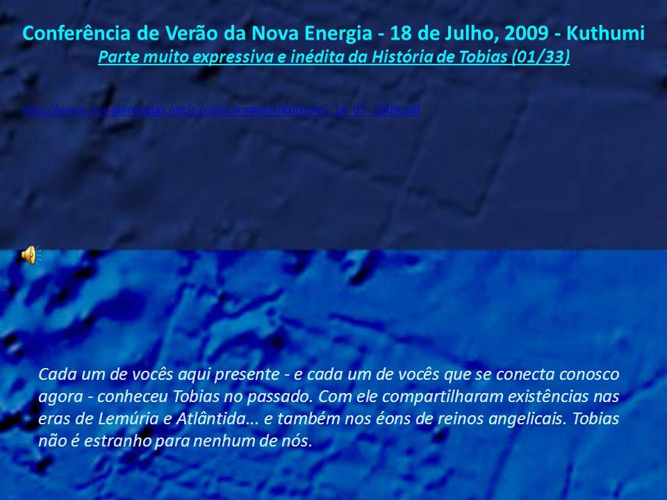 Conferência de Verão da Nova Energia - 18 de Julho, 2009 - Kuthumi Parte muito expressiva e inédita da História de Tobias (01/33) Cada um de vocês aqui presente - e cada um de vocês que se conecta conosco agora - conheceu Tobias no passado.