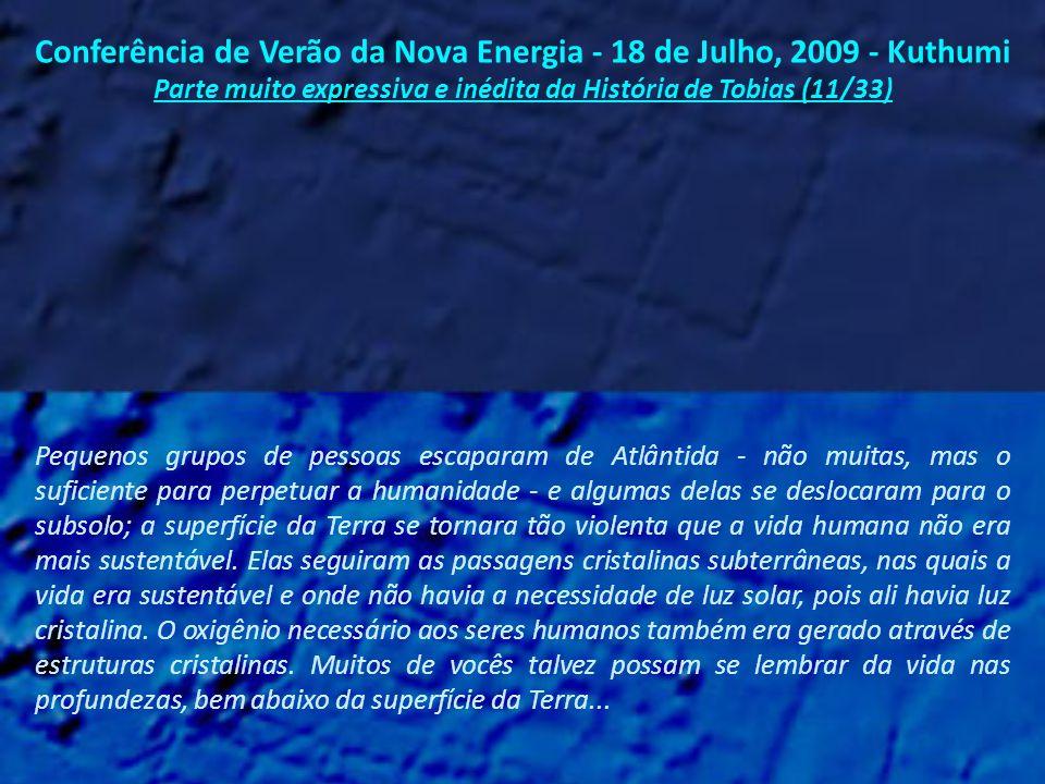Conferência de Verão da Nova Energia - 18 de Julho, 2009 - Kuthumi Parte muito expressiva e inédita da História de Tobias (10/33) E assim foi que Atlântida - e a vida como a conhecíamos - desapareceu da Terra...