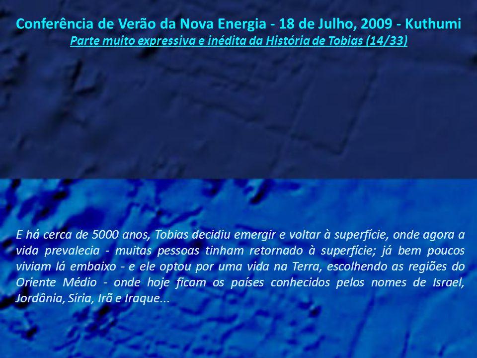 Conferência de Verão da Nova Energia - 18 de Julho, 2009 - Kuthumi Parte muito expressiva e inédita da História de Tobias (13/33) Tobias se deixou experimentar muitas e muitas vidas em sofrimento, por causa do que havia sido feito de Atlântida.