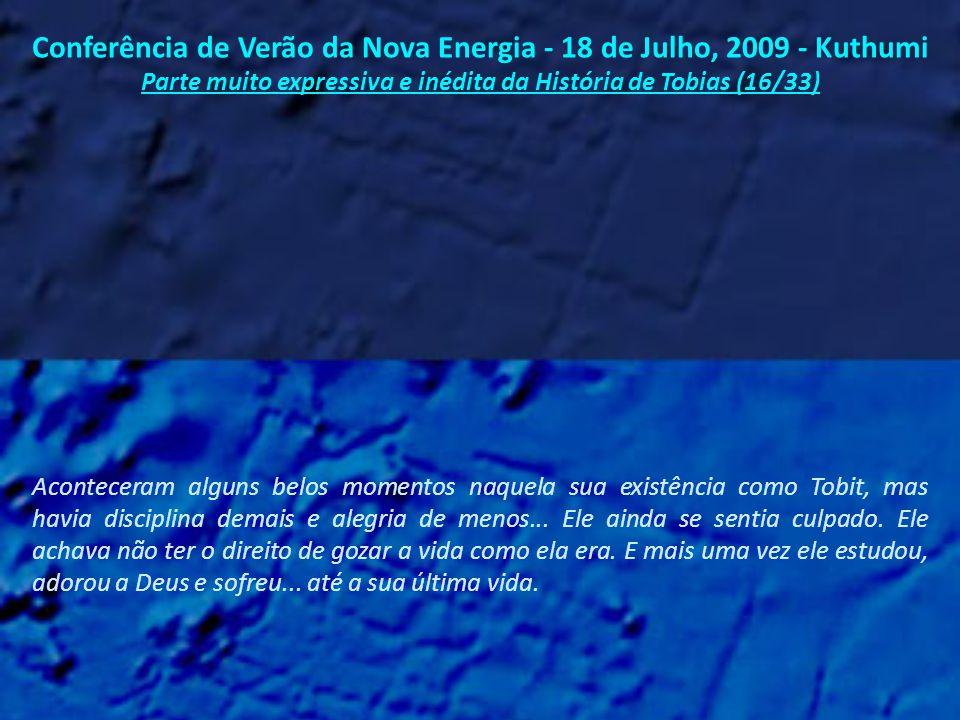 Conferência de Verão da Nova Energia - 18 de Julho, 2009 - Kuthumi Parte muito expressiva e inédita da História de Tobias (15/33) Tobias continuou o seu sofrimento, mas de uma forma diferente.