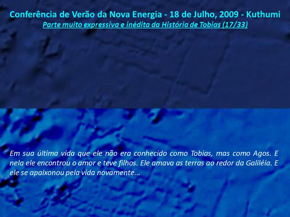 Conferência de Verão da Nova Energia - 18 de Julho, 2009 - Kuthumi Parte muito expressiva e inédita da História de Tobias (16/33) Aconteceram alguns belos momentos naquela sua existência como Tobit, mas havia disciplina demais e alegria de menos...