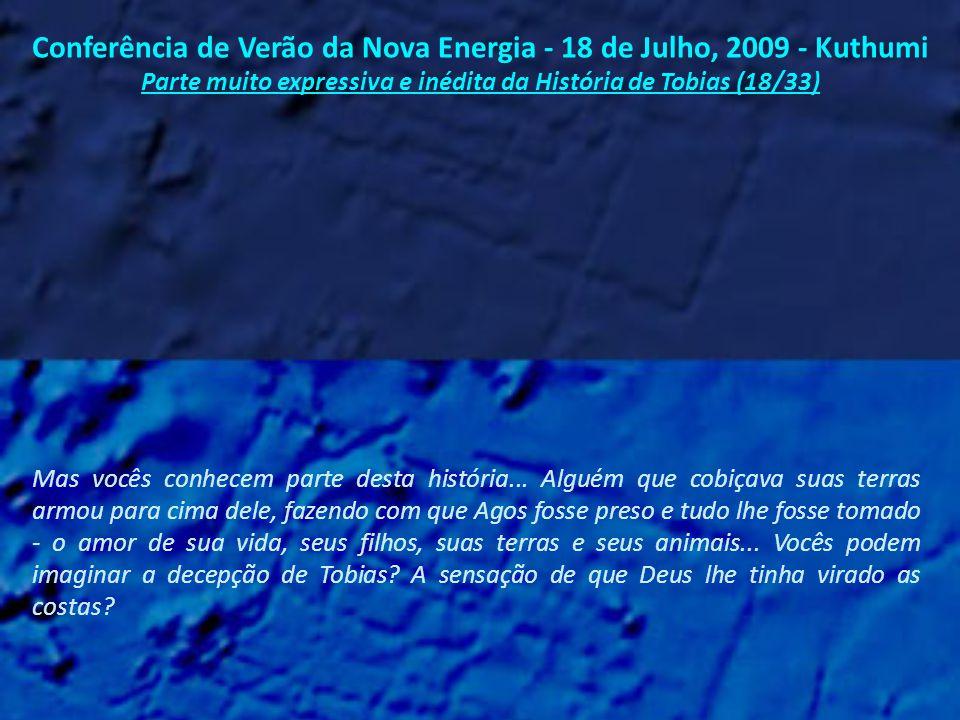 Conferência de Verão da Nova Energia - 18 de Julho, 2009 - Kuthumi Parte muito expressiva e inédita da História de Tobias (17/33) Em sua última vida que ele não era conhecido como Tobias, mas como Agos.