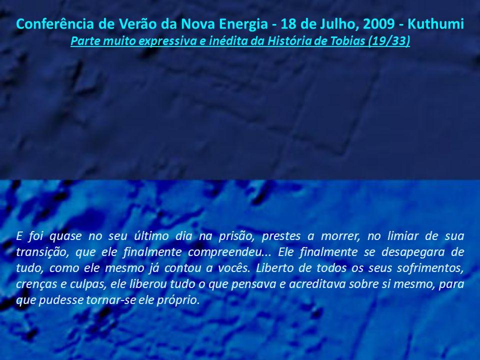 Conferência de Verão da Nova Energia - 18 de Julho, 2009 - Kuthumi Parte muito expressiva e inédita da História de Tobias (18/33) Mas vocês conhecem parte desta história...