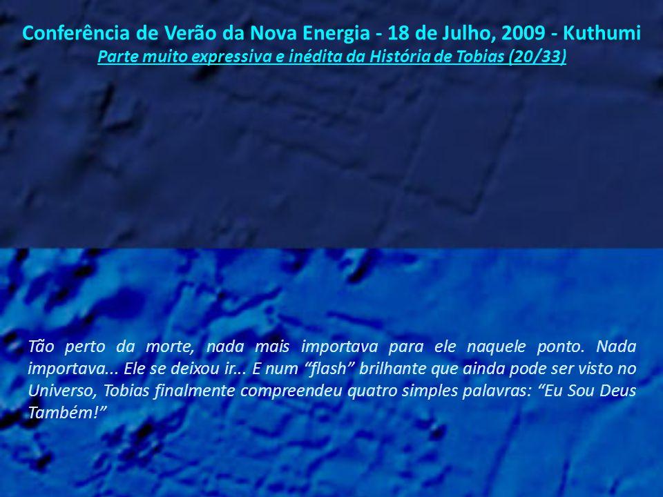 Conferência de Verão da Nova Energia - 18 de Julho, 2009 - Kuthumi Parte muito expressiva e inédita da História de Tobias (19/33) E foi quase no seu último dia na prisão, prestes a morrer, no limiar de sua transição, que ele finalmente compreendeu...